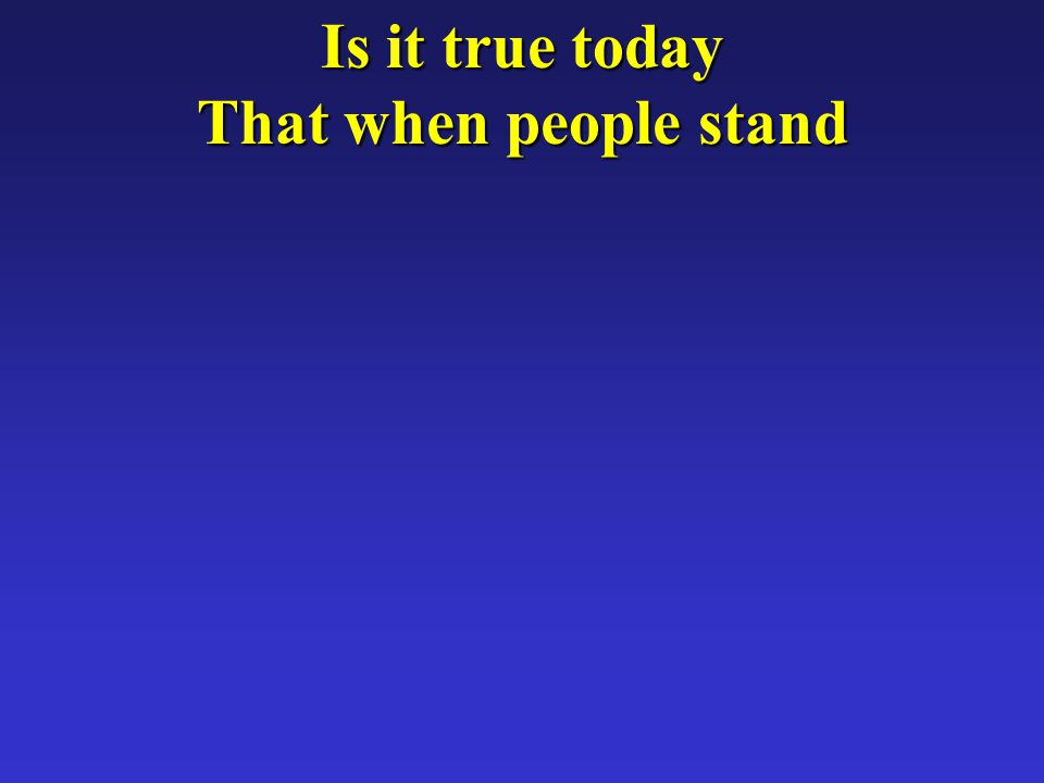 Is it true today That when people stand