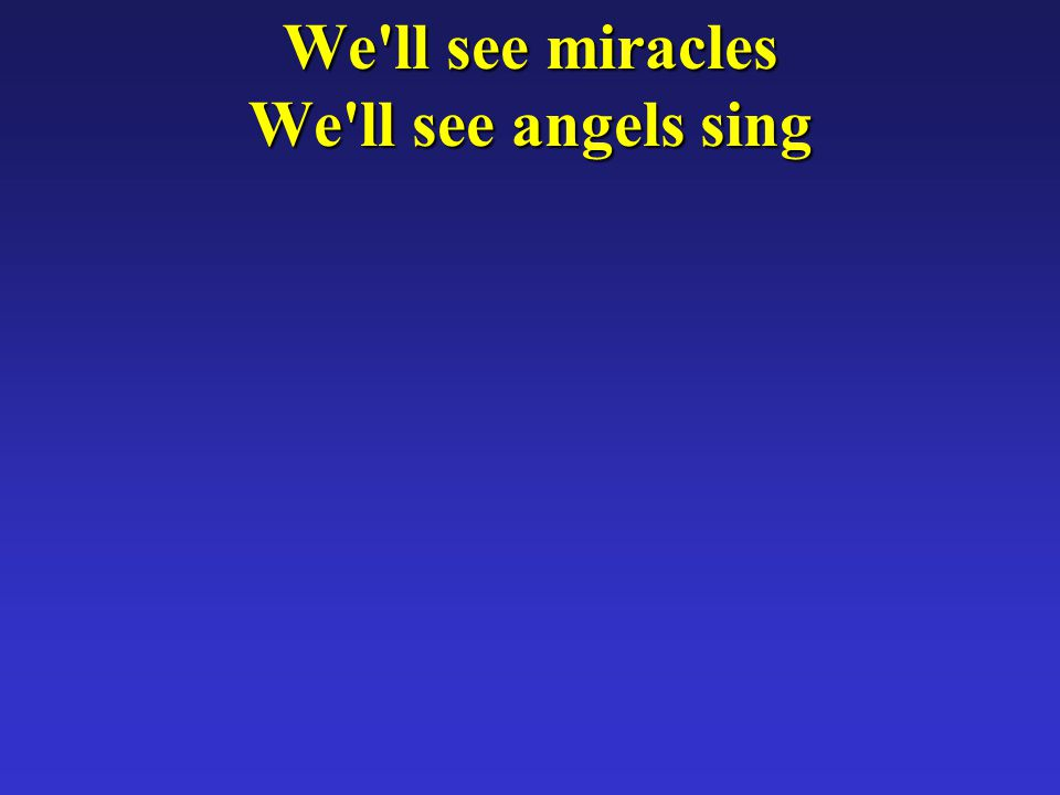 We ll see miracles We ll see angels sing