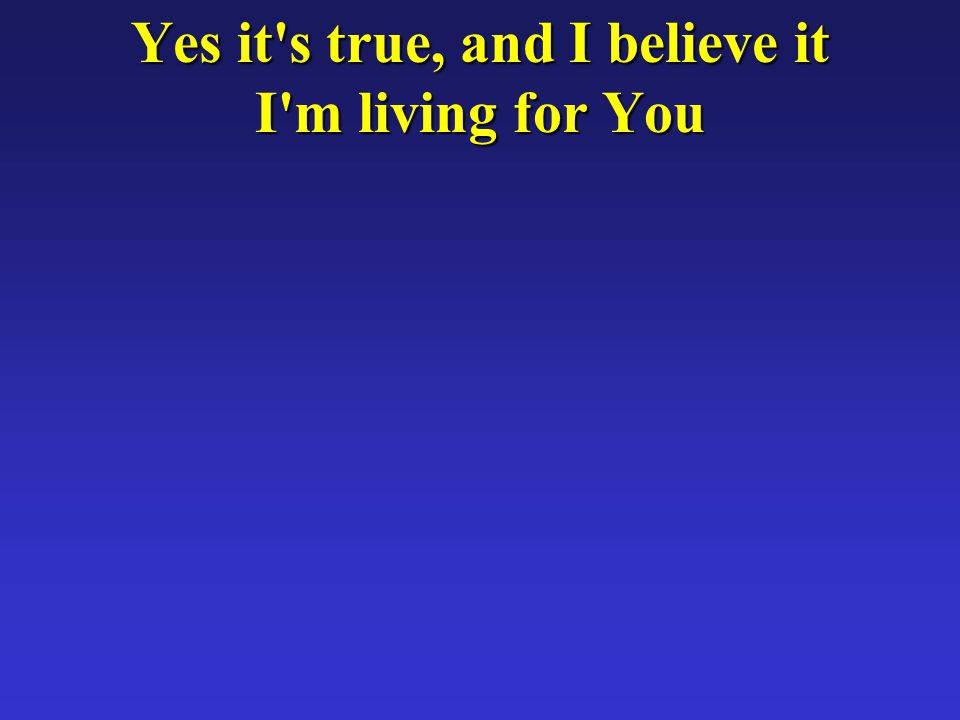 Yes it s true, and I believe it I m living for You