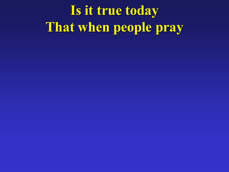 Is it true today That when people pray