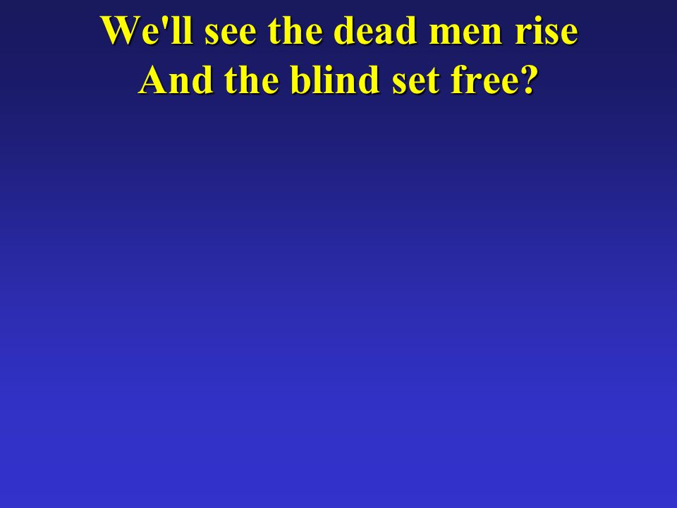 We ll see the dead men rise And the blind set free
