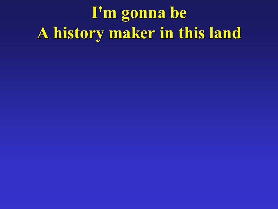 I m gonna be A history maker in this land