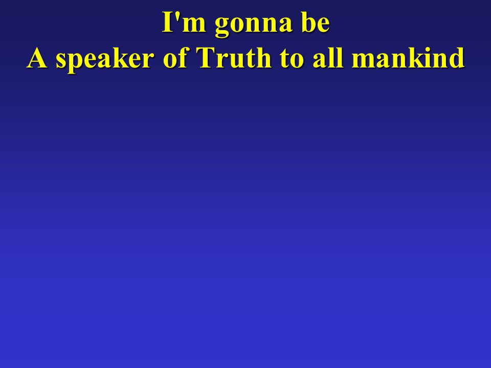 I m gonna be A speaker of Truth to all mankind
