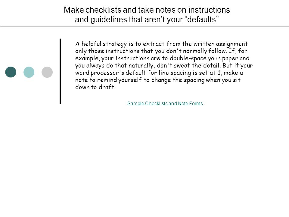Make checklists and take notes on instructions and guidelines that aren't your defaults A helpful strategy is to extract from the written assignment only those instructions that you don t normally follow.