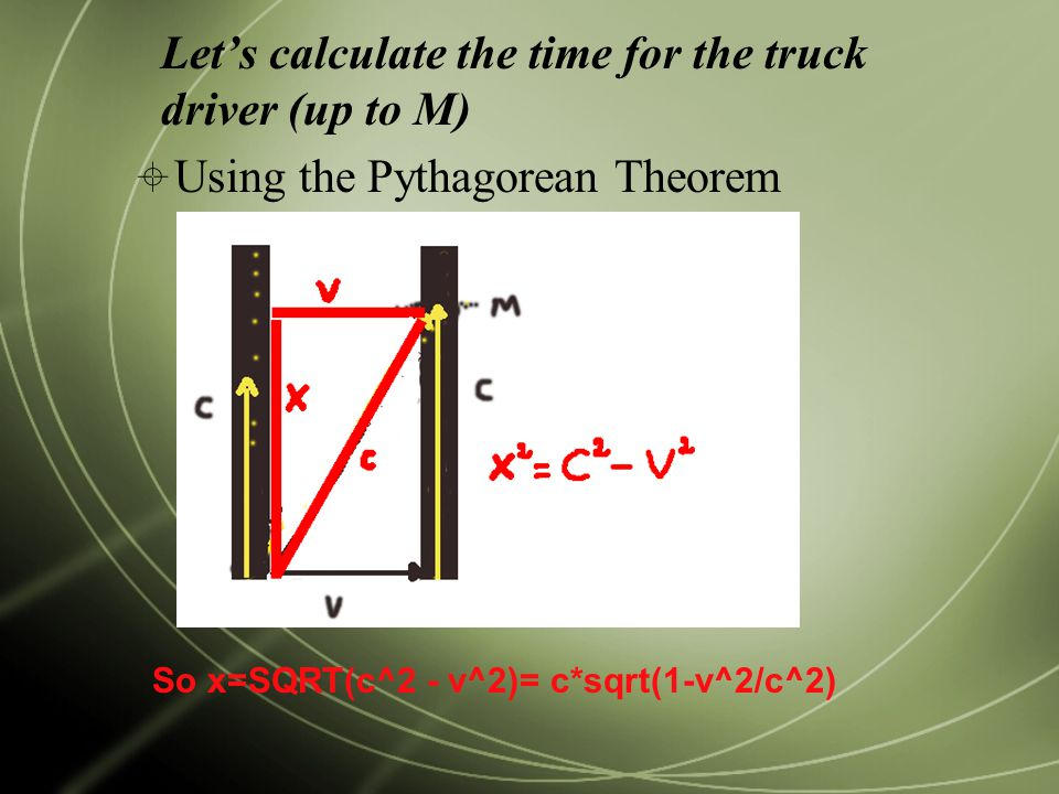 Let's calculate the time for the truck driver (up to M)  Using the Pythagorean Theorem So x=SQRT(c^2 - v^2)= c*sqrt(1-v^2/c^2)