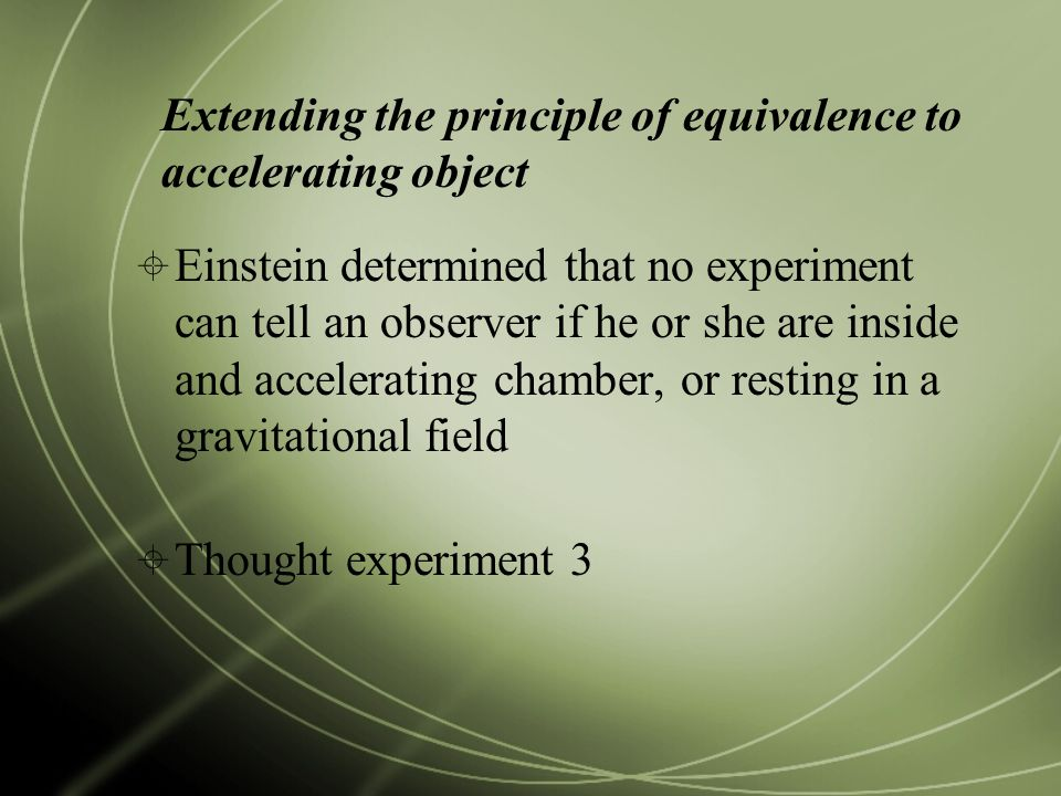 Extending the principle of equivalence to accelerating object  Einstein determined that no experiment can tell an observer if he or she are inside and accelerating chamber, or resting in a gravitational field  Thought experiment 3