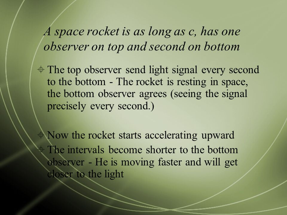 A space rocket is as long as c, has one observer on top and second on bottom  The top observer send light signal every second to the bottom - The rocket is resting in space, the bottom observer agrees (seeing the signal precisely every second.)  Now the rocket starts accelerating upward  The intervals become shorter to the bottom observer - He is moving faster and will get closer to the light