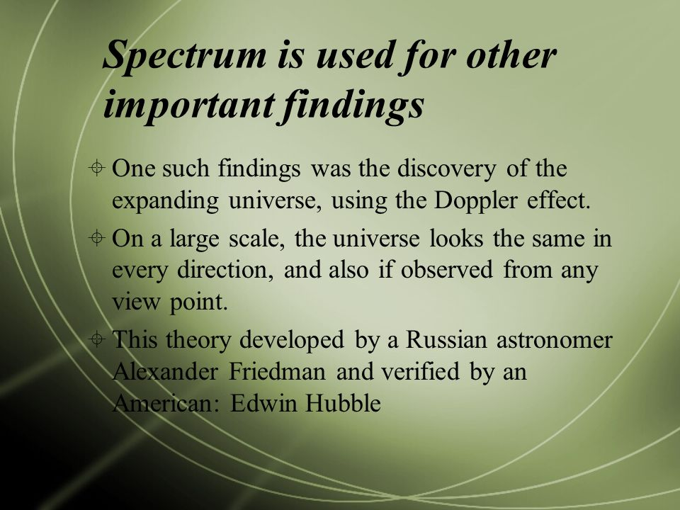 Spectrum is used for other important findings  One such findings was the discovery of the expanding universe, using the Doppler effect.