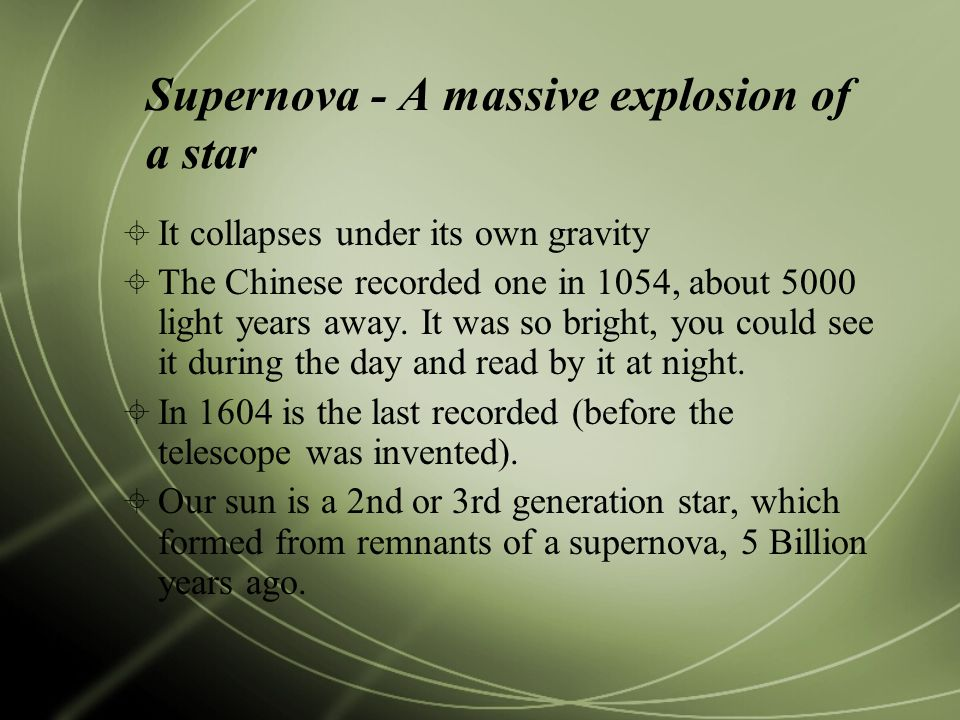 Supernova - A massive explosion of a star  It collapses under its own gravity  The Chinese recorded one in 1054, about 5000 light years away.