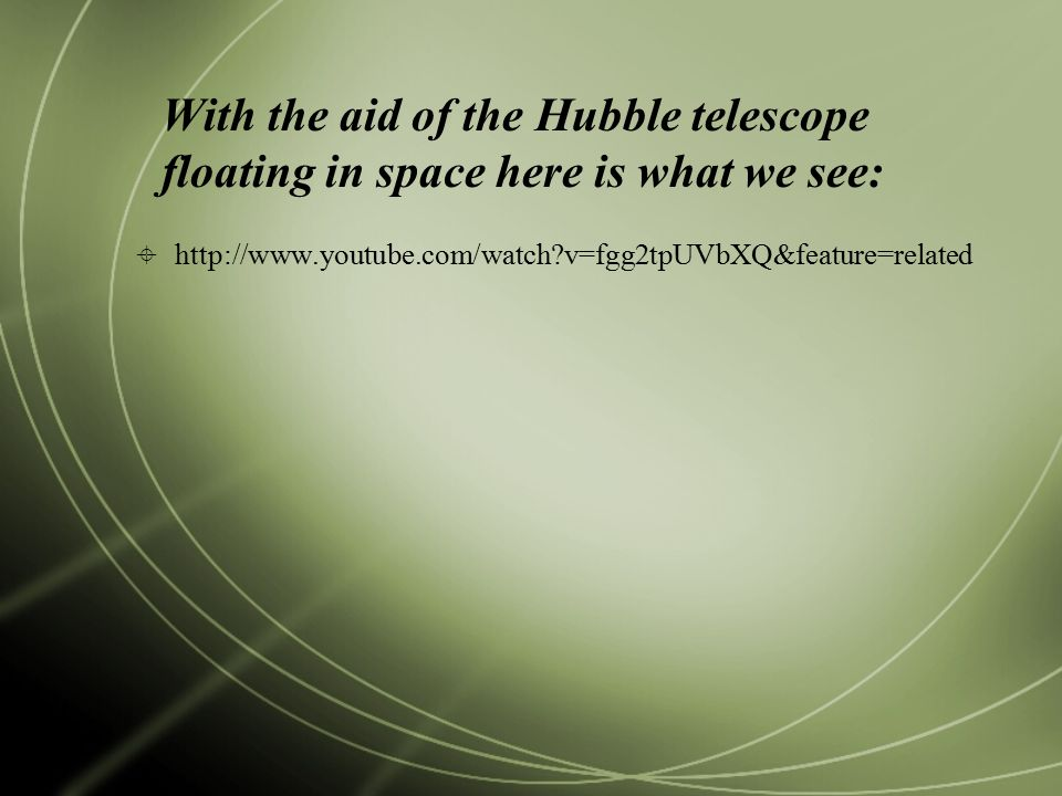 With the aid of the Hubble telescope floating in space here is what we see:  http://www.youtube.com/watch v=fgg2tpUVbXQ&feature=related