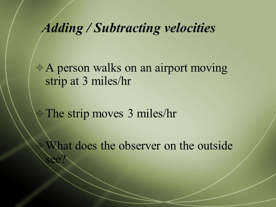 Adding / Subtracting velocities  A person walks on an airport moving strip at 3 miles/hr  The strip moves 3 miles/hr  What does the observer on the outside see