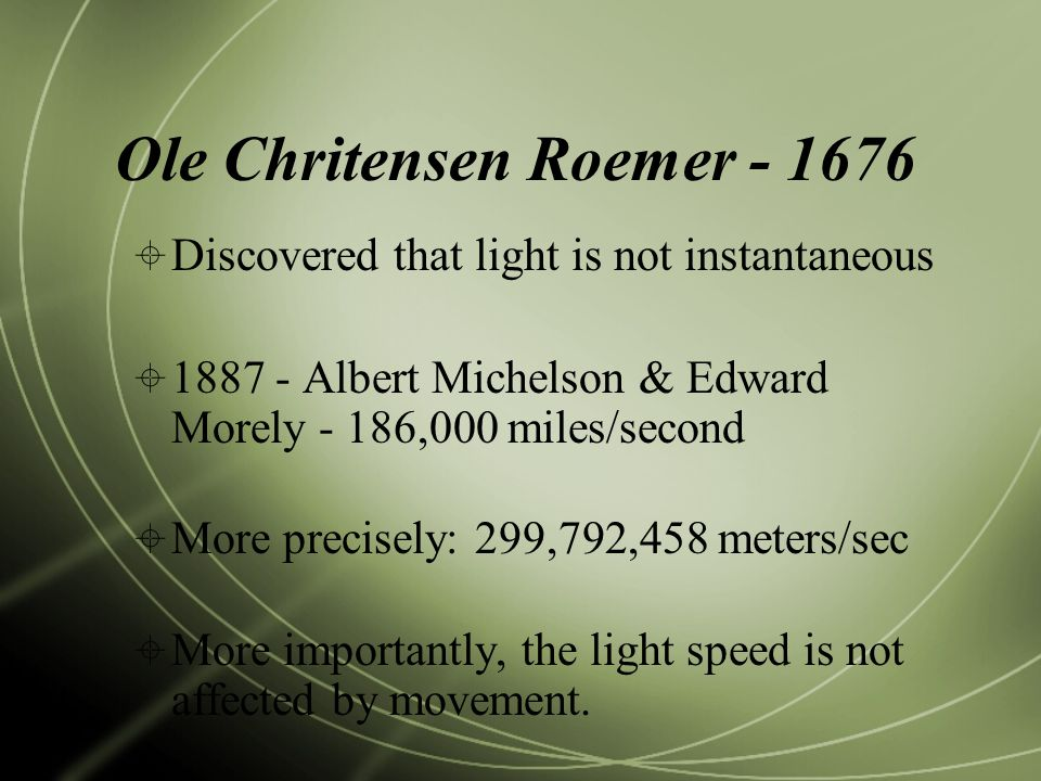 Ole Chritensen Roemer  Discovered that light is not instantaneous  Albert Michelson & Edward Morely - 186,000 miles/second  More precisely: 299,792,458 meters/sec  More importantly, the light speed is not affected by movement.