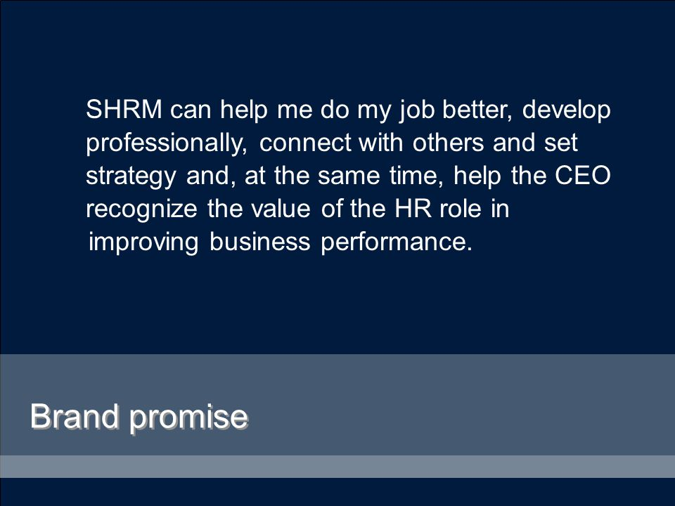 SHRM can help me do my job better, develop professionally, connect with others and set strategy and, at the same time, help the CEO recognize the value of the HR role in improving business performance.