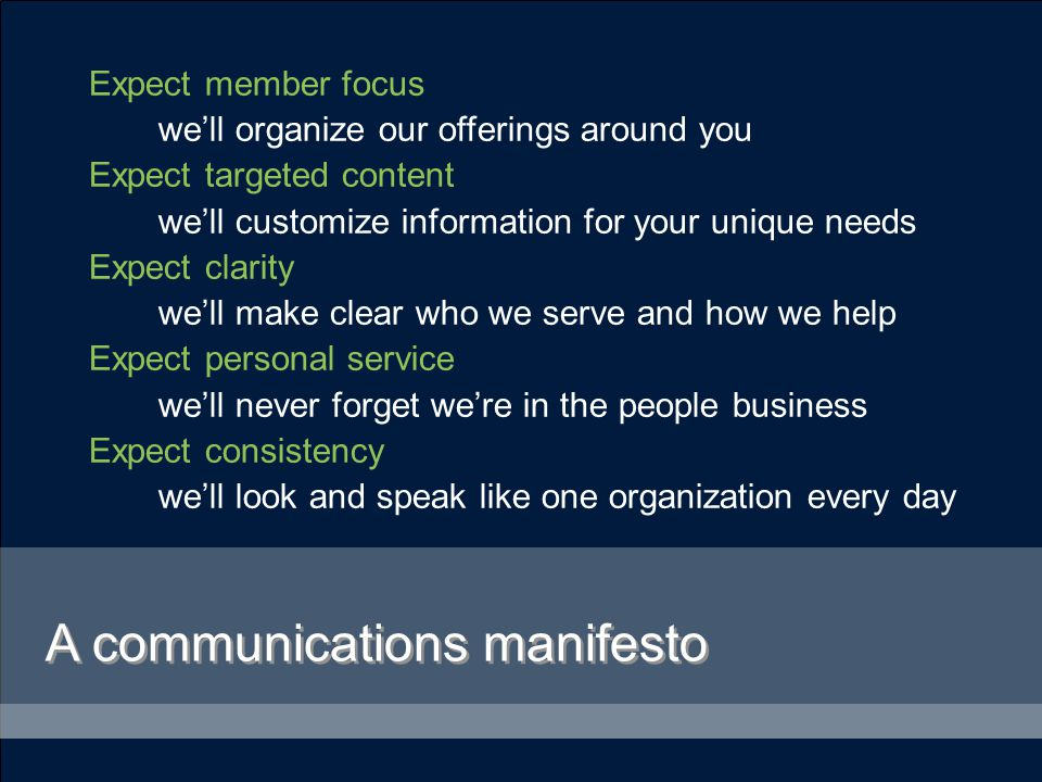 A communications manifesto Expect member focus we'll organize our offerings around you Expect targeted content we'll customize information for your unique needs Expect clarity we'll make clear who we serve and how we help Expect personal service we'll never forget we're in the people business Expect consistency we'll look and speak like one organization every day
