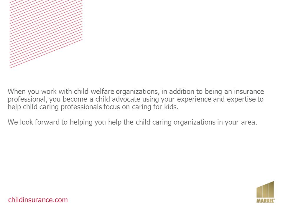 When you work with child welfare organizations, in addition to being an insurance professional, you become a child advocate using your experience and