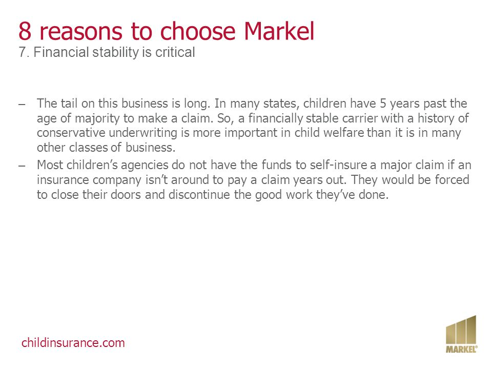 childinsurance.com 8 reasons to choose Markel 7. Financial stability is critical – The tail on this business is long. In many states, children have 5