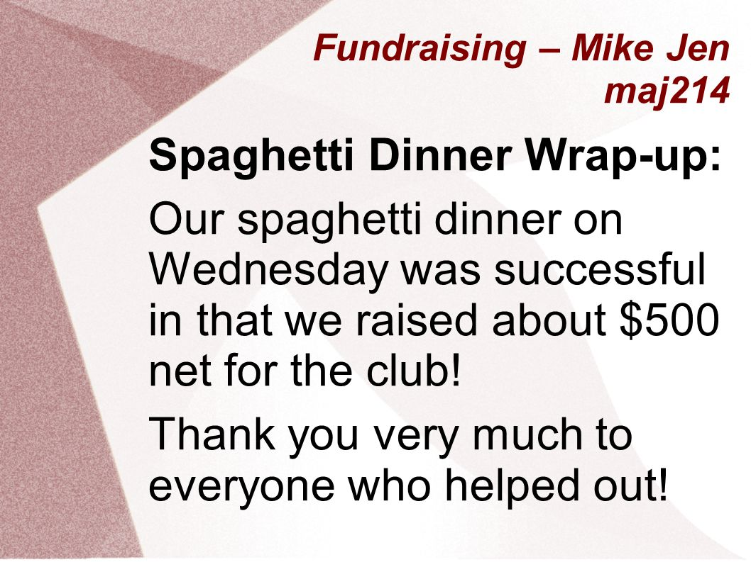 Fundraising – Mike Jen maj214 Spaghetti Dinner Wrap-up: Our spaghetti dinner on Wednesday was successful in that we raised about $500 net for the club.