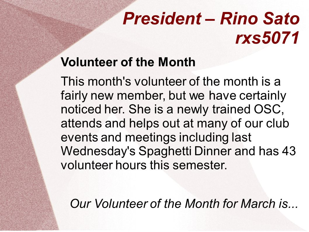 President – Rino Sato rxs5071 Volunteer of the Month This month s volunteer of the month is a fairly new member, but we have certainly noticed her.