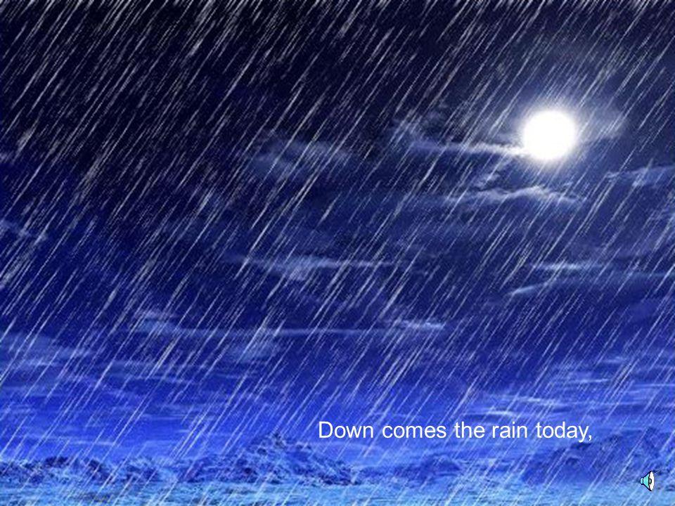 Down comes the rain today,