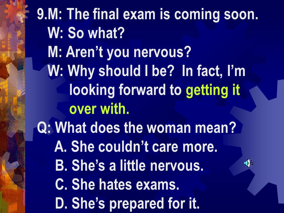 9.M: The final exam is coming soon. W: So what. M: Aren't you nervous.