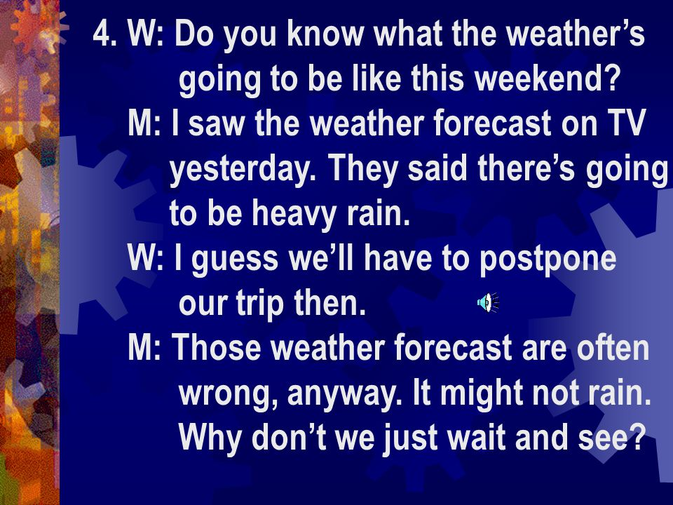4. W: Do you know what the weather's going to be like this weekend.