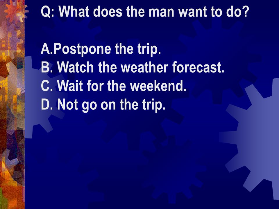 Q: What does the man want to do. A.Postpone the trip.