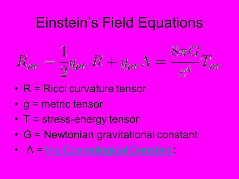 Einstein's Field Equations R = Ricci curvature tensor g = metric tensor T = stress-energy tensor G = Newtonian gravitational constant Λ = the Cosmological Constant:the Cosmological Constant