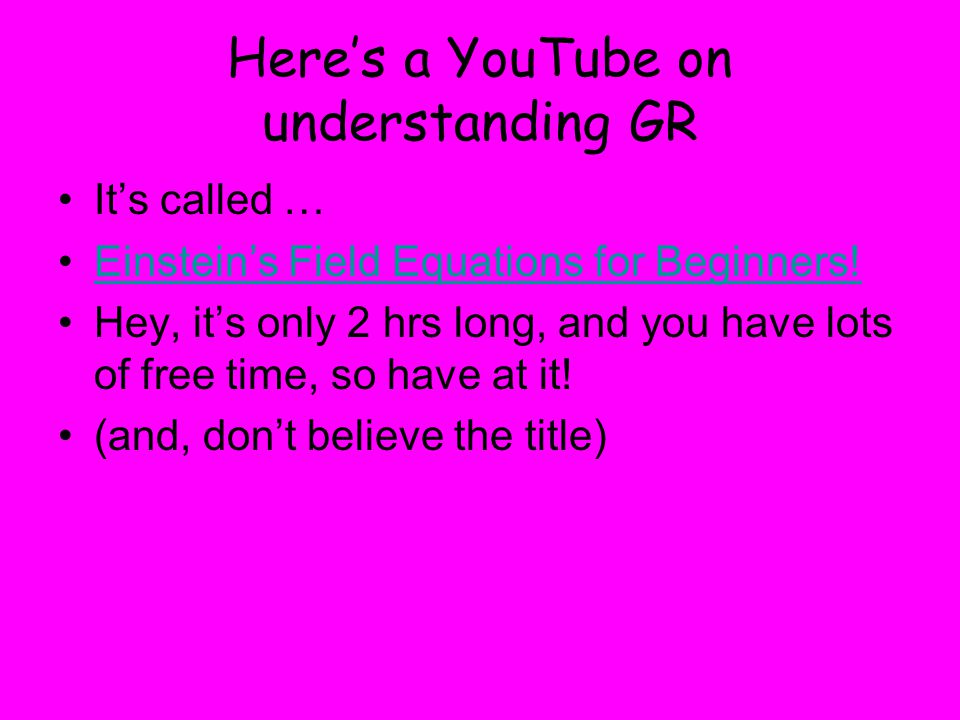 Here's a YouTube on understanding GR It's called … Einstein's Field Equations for Beginners.
