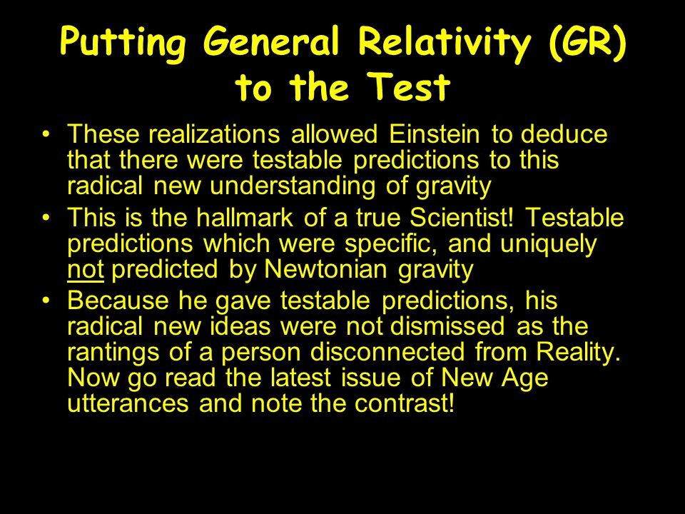 Putting General Relativity (GR) to the Test These realizations allowed Einstein to deduce that there were testable predictions to this radical new understanding of gravity This is the hallmark of a true Scientist.