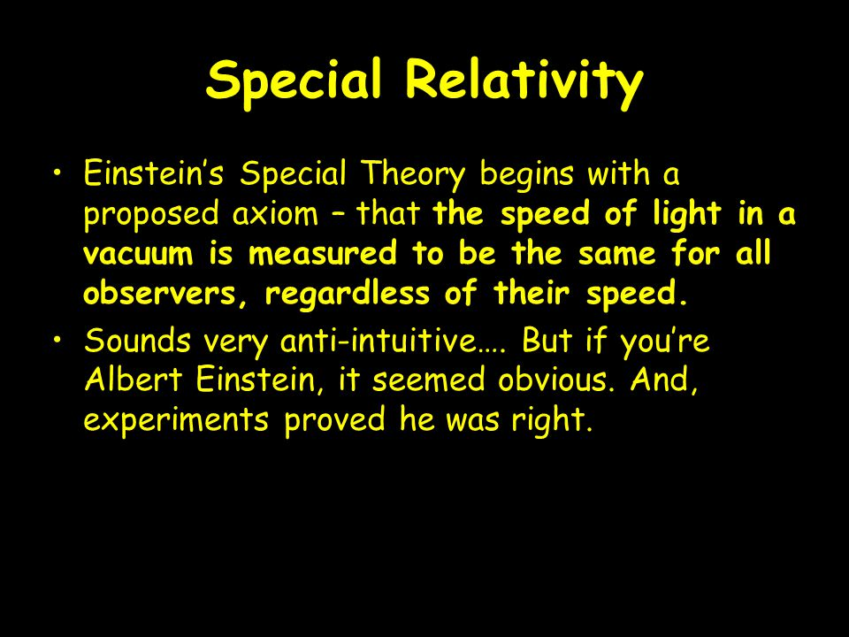 Special Relativity Einstein's Special Theory begins with a proposed axiom – that the speed of light in a vacuum is measured to be the same for all observers, regardless of their speed.