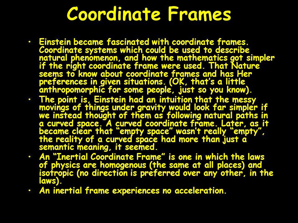 Coordinate Frames Einstein became fascinated with coordinate frames.