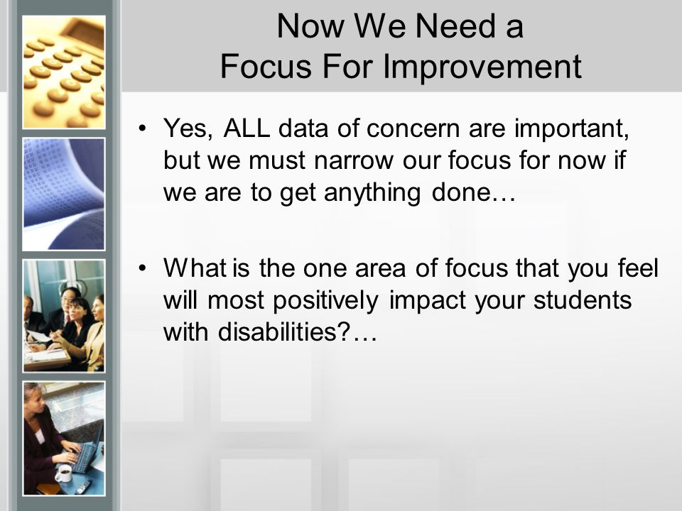 Now We Need a Focus For Improvement Yes, ALL data of concern are important, but we must narrow our focus for now if we are to get anything done… What is the one area of focus that you feel will most positively impact your students with disabilities …