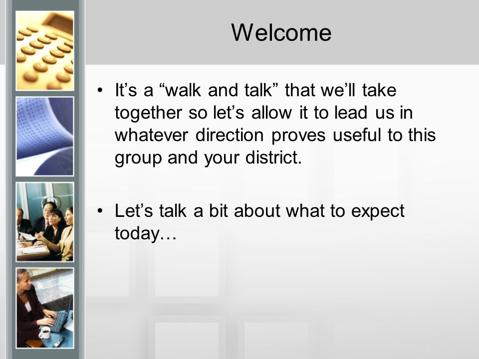 Welcome It's a walk and talk that we'll take together so let's allow it to lead us in whatever direction proves useful to this group and your district.