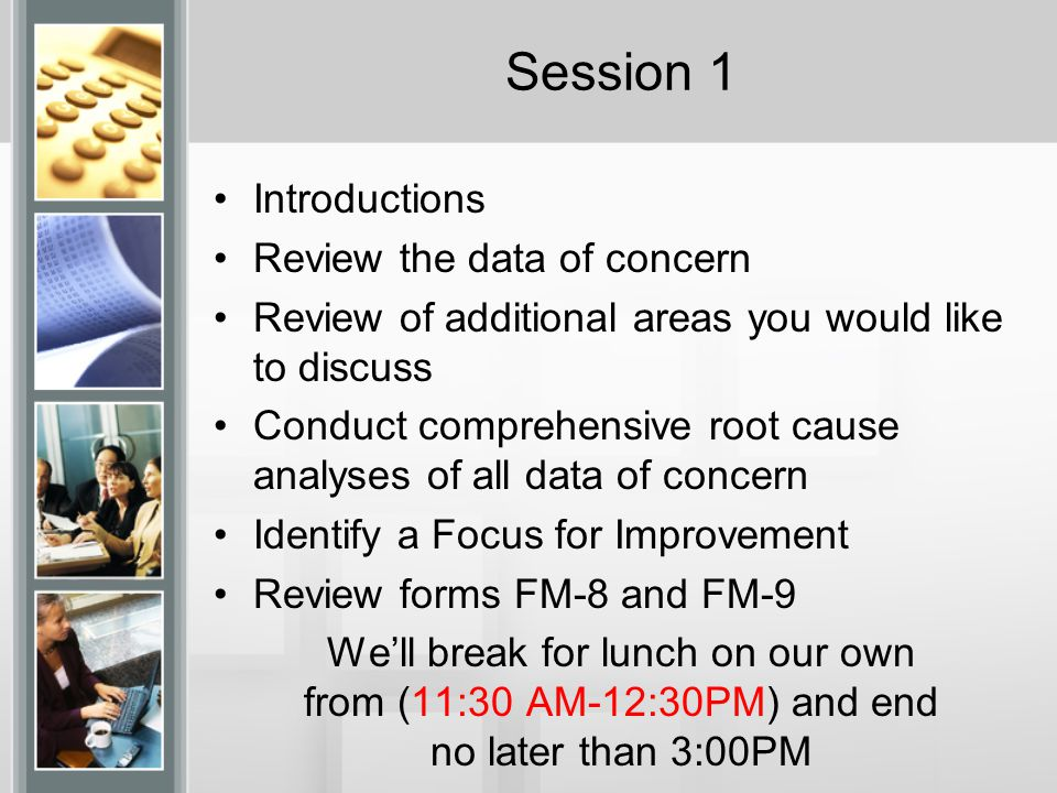 Session 1 Introductions Review the data of concern Review of additional areas you would like to discuss Conduct comprehensive root cause analyses of all data of concern Identify a Focus for Improvement Review forms FM-8 and FM-9 We'll break for lunch on our own from (11:30 AM-12:30PM) and end no later than 3:00PM