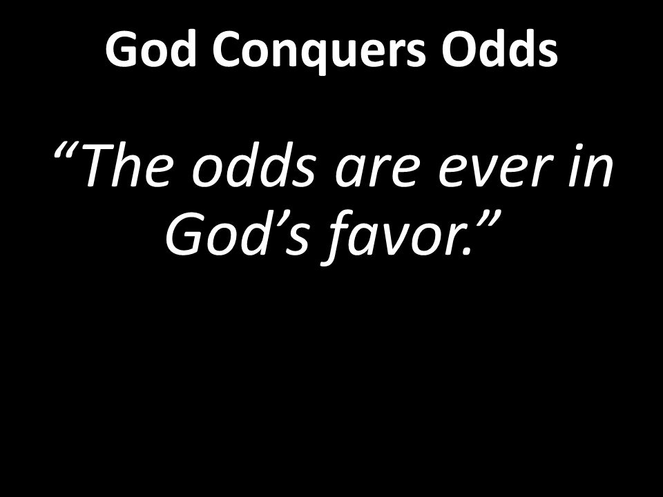 The odds are ever in God's favor. God Conquers Odds