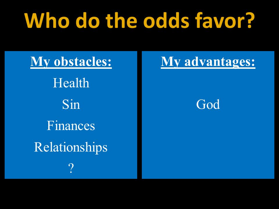 My obstacles: Health Sin Finances Relationships My advantages: God Who do the odds favor