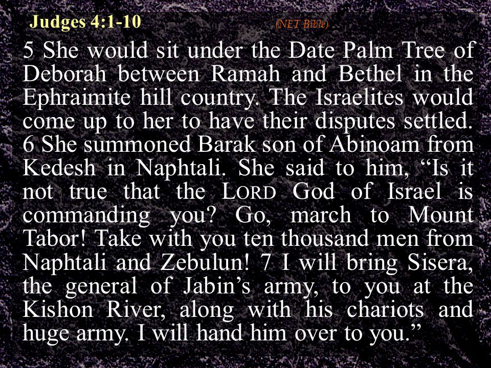 Judges 4:1-10 (NET Bible) 5 She would sit under the Date Palm Tree of Deborah between Ramah and Bethel in the Ephraimite hill country.