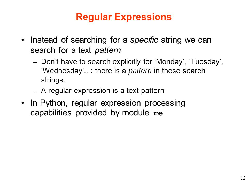12 Regular Expressions Instead of searching for a specific string we can search for a text pattern – Don't have to search explicitly for 'Monday', 'Tuesday', 'Wednesday'..