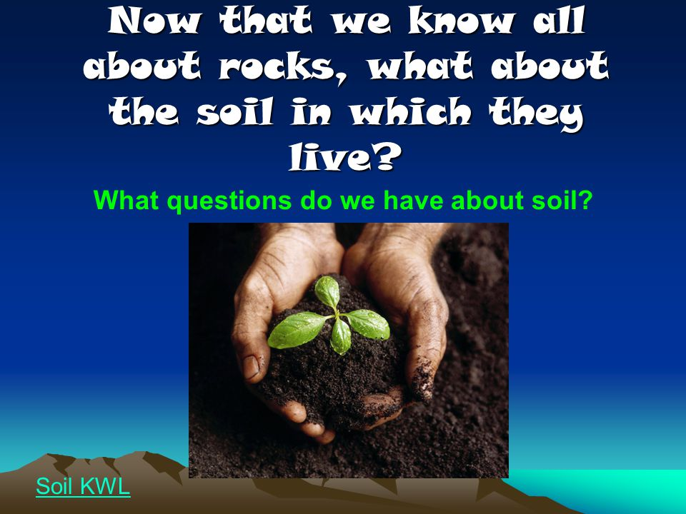 Now that we know all about rocks, what about the soil in which they live? What questions do we have about soil? Soil KWL