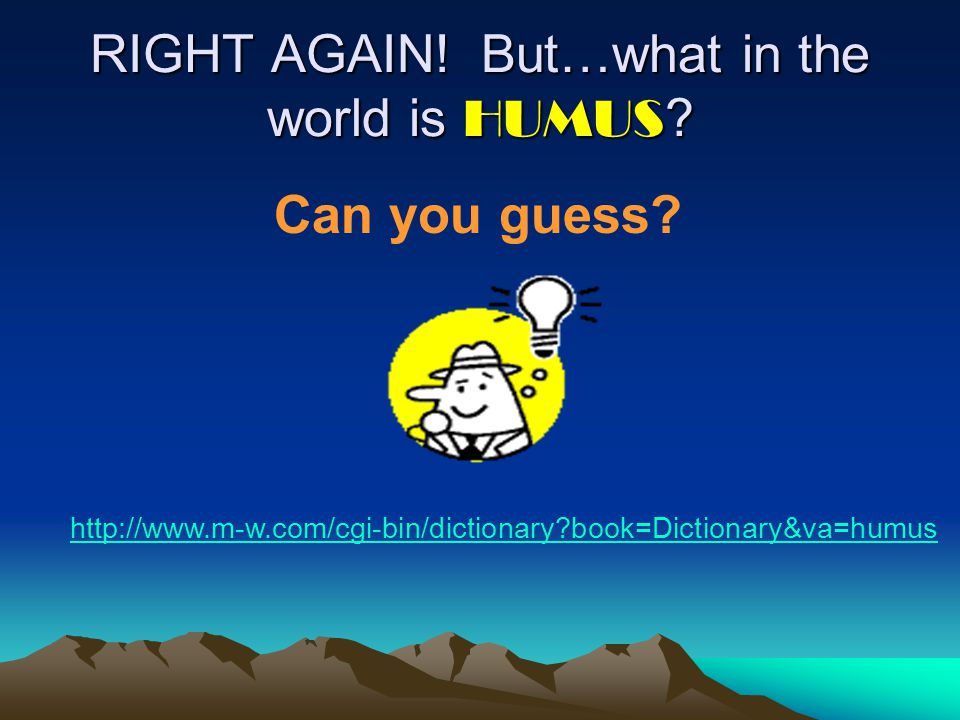 RIGHT AGAIN! But…what in the world is HUMUS ? http://www.m-w.com/cgi-bin/dictionary?book=Dictionary&va=humus Can you guess?