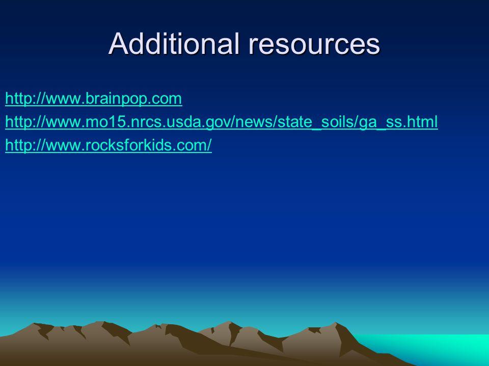 Additional resources http://www.brainpop.com http://www.mo15.nrcs.usda.gov/news/state_soils/ga_ss.html http://www.rocksforkids.com/
