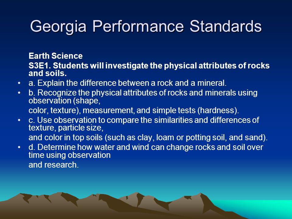 Georgia Performance Standards Earth Science S3E1. Students will investigate the physical attributes of rocks and soils. a. Explain the difference betw