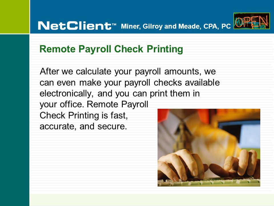 Miner, Gilroy and Meade, CPA, PC Remote Payroll Check Printing After we calculate your payroll amounts, we can even make your payroll checks available electronically, and you can print them in your office.