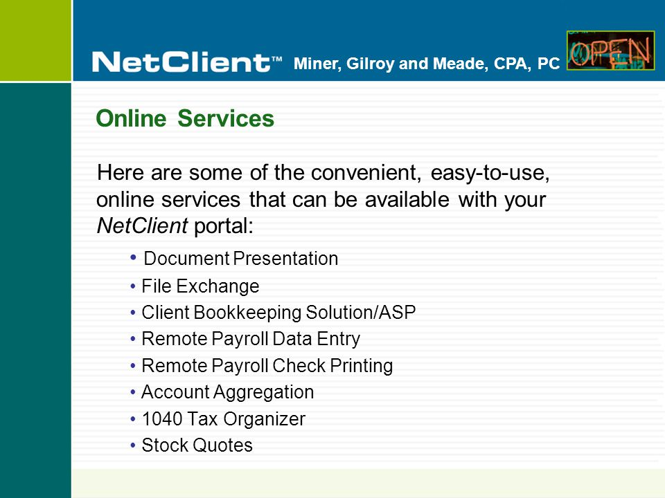 Miner, Gilroy and Meade, CPA, PC Online Services Here are some of the convenient, easy-to-use, online services that can be available with your NetClient portal: Document Presentation File Exchange Client Bookkeeping Solution/ASP Remote Payroll Data Entry Remote Payroll Check Printing Account Aggregation 1040 Tax Organizer Stock Quotes