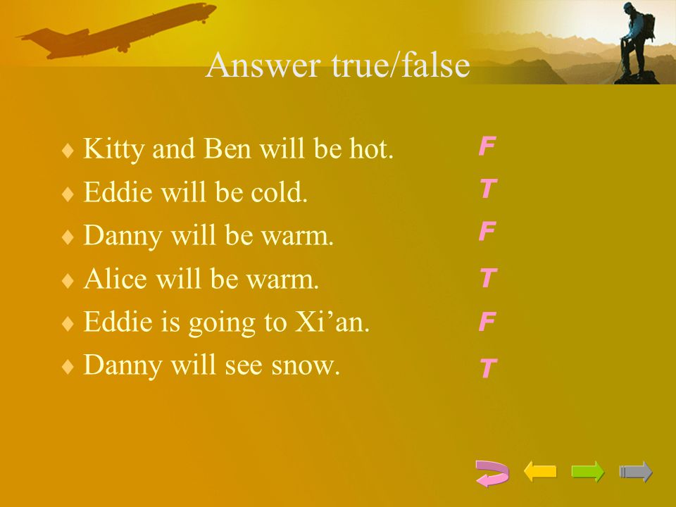 Answer true/false  Kitty and Ben will be hot.  Eddie will be cold.  Danny will be warm.  Alice will be warm.  Eddie is going to Xi'an.  Danny wi