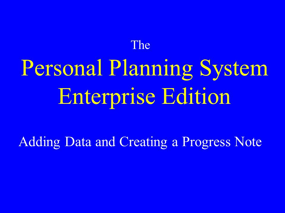 Personal Planning System Enterprise Edition The Adding Data and Creating a Progress Note