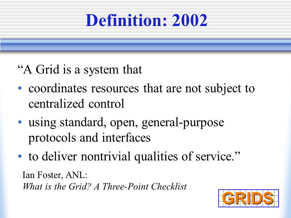 Definition: 2002 A Grid is a system that coordinates resources that are not subject to centralized control using standard, open, general-purpose protocols and interfaces to deliver nontrivial qualities of service. Ian Foster, ANL: What is the Grid.
