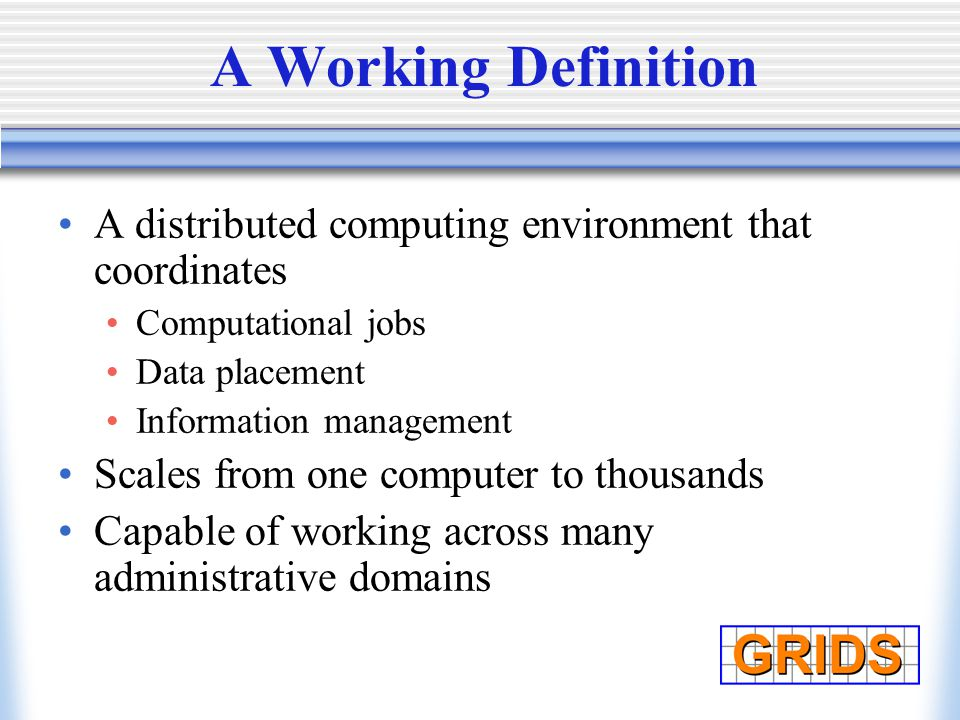 A Working Definition A distributed computing environment that coordinates Computational jobs Data placement Information management Scales from one computer to thousands Capable of working across many administrative domains