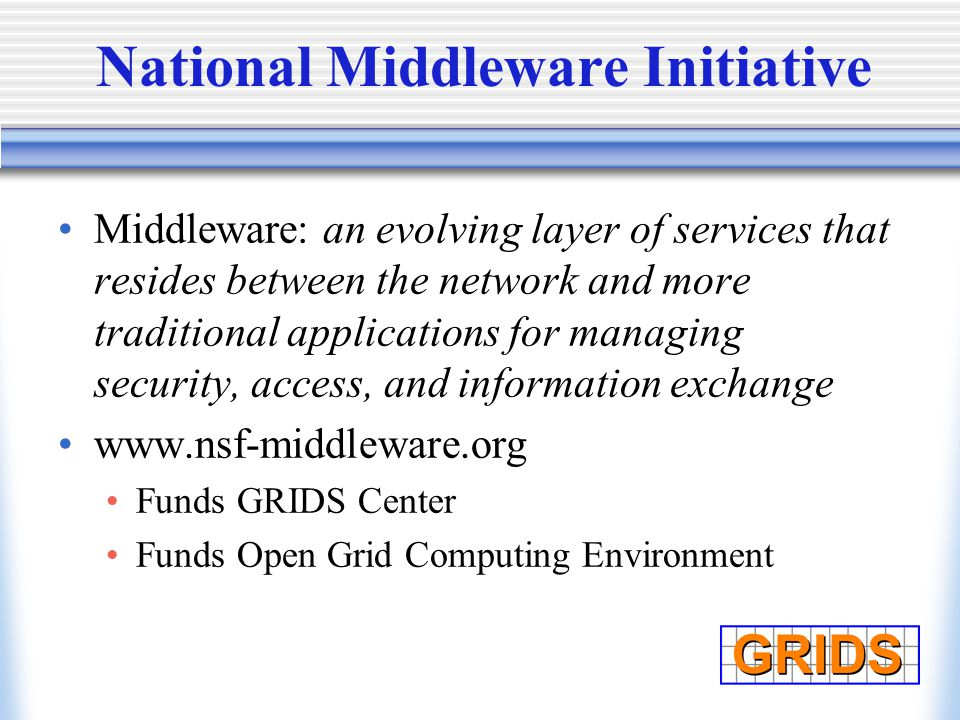 National Middleware Initiative Middleware: an evolving layer of services that resides between the network and more traditional applications for managing security, access, and information exchange www.nsf-middleware.org Funds GRIDS Center Funds Open Grid Computing Environment