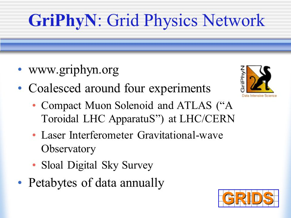 GriPhyN: Grid Physics Network www.griphyn.org Coalesced around four experiments Compact Muon Solenoid and ATLAS ( A Toroidal LHC ApparatuS ) at LHC/CERN Laser Interferometer Gravitational-wave Observatory Sloal Digital Sky Survey Petabytes of data annually